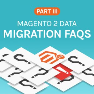 Magento 2 data migration FAQs - Part 3